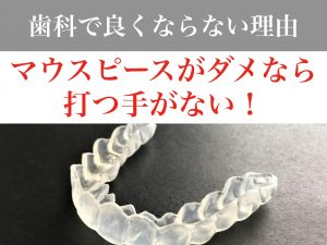 歯科ではマウスピースがダメなら打つ手がない。